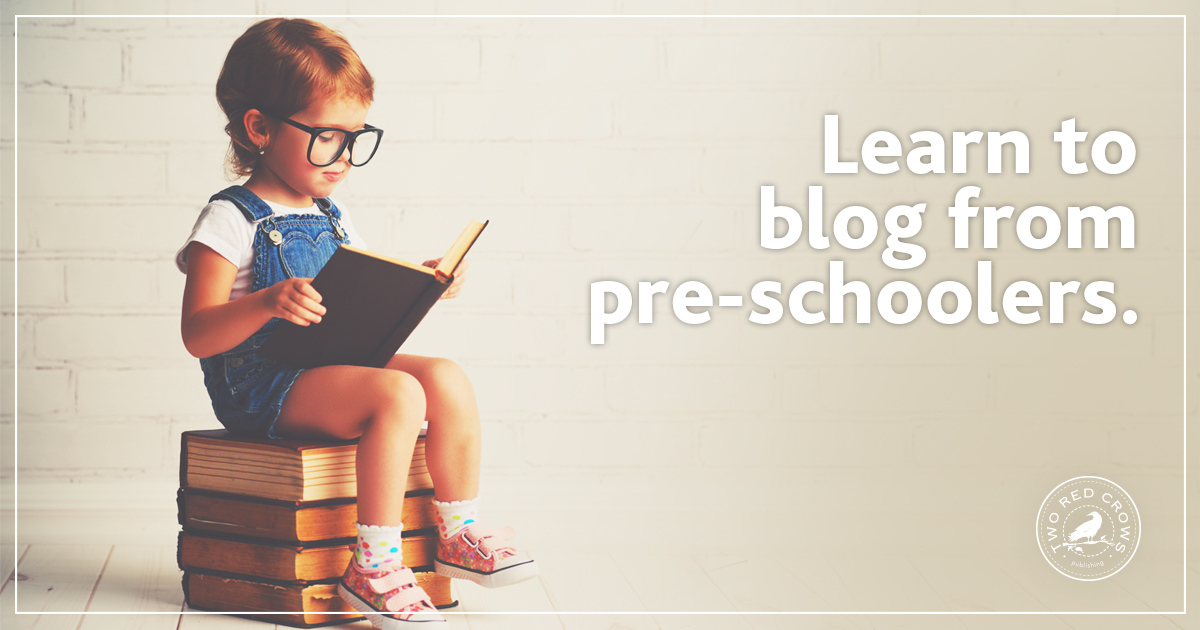 What Customers Want. Learn to blog from preschoolers